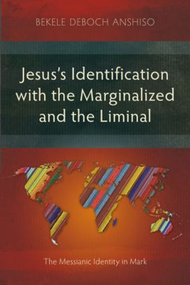 Jesus's Identification with the Marginalized and the Liminal, Bekele Deboch Anshiso