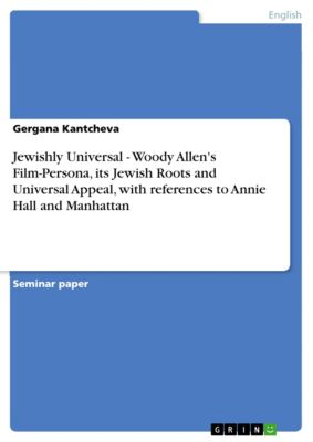 Jewishly Universal - Woody Allen's Film-Persona, its Jewish Roots and Universal Appeal, with references to Annie Hall and Manhattan, Gergana Kantcheva