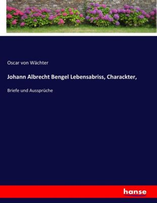 Johann Albrecht Bengel Lebensabriss, Charackter, - Oscar von Wächter  