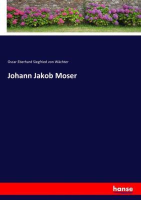 Johann Jakob Moser - Oscar Eberhard Siegfried von Wächter |