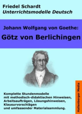 Johann Wolfgang von Goethe: Götz von Berlichingen. Unterrichtsmodell und Unterrichtsvorbereitungen. Unterrichtsmaterial und komplette Stundenmodelle für den Deutschunterricht., Friedel Schardt, Johann Wolfgang von Goethe