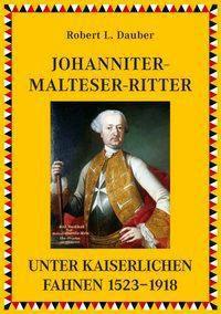 Johanniter-Malteser-Ritter unter kaiserlichen Fahnen 1523-1918, Robert L. Dauber