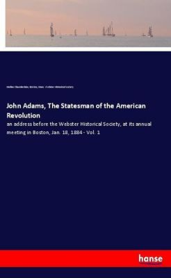 John Adams, The Statesman of the American Revolution, Mellen Chamberlain, Boston, Mass. Webster Historical Society