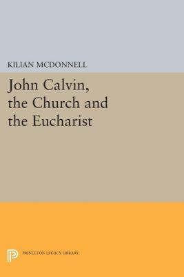 John Calvin, the Church and the Eucharist, Kilian McDonnell