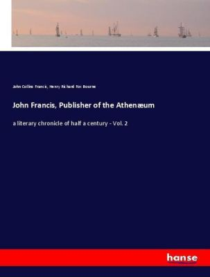 John Francis, Publisher of the Athenæum, John Collins Francis, Henry Richard Fox Bourne