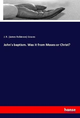 John's baptism. Was it from Moses or Christ?, J. R. (James Robinson) Graves