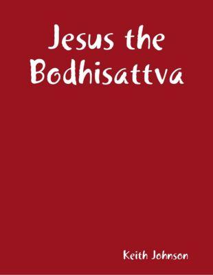 Johnson, K: Jesus the Bodhisattva, Keith Johnson