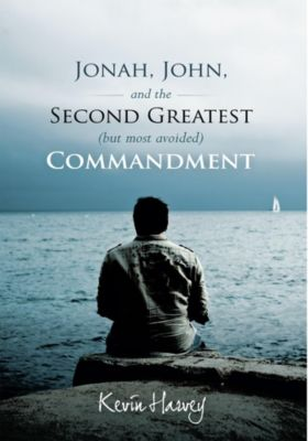 Jonah, John, and the Second Greatest (But Most Avoided) Commandment, Kevin Harvey