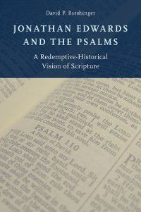 Jonathan Edwards and the Psalms: A Redemptive-Historical Vision of Scripture, David P. Barshinger