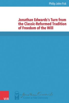 Jonathan Edwards's Turn from the Classic-Reformed Tradition of Freedom of the Will, Philip John Fisk