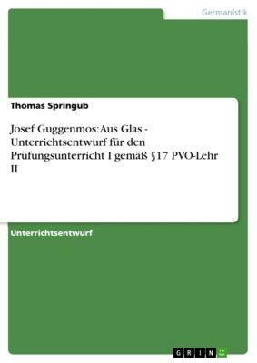 Josef Guggenmos: Aus Glas - Unterrichtsentwurf für den Prüfungsunterricht I gemäß §17 PVO-Lehr II, Thomas Springub