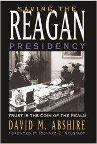 Joseph V. Hughes Jr. and Holly O. Hughes Series on the Presidency and Leadership: Saving the Reagan Presidency, David M. Abshire