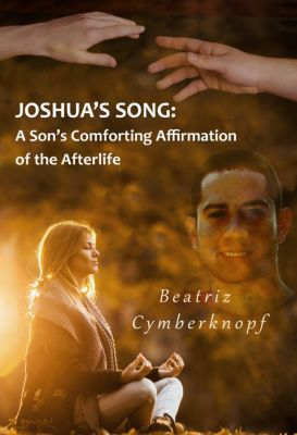 Joshua's Song: A Son's Comforting Affirmation of the Afterlife, Beatriz Cymberknopf