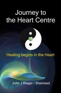 Journey to the Heart Centre: Healing Begins in the Heart, John J. Rieger