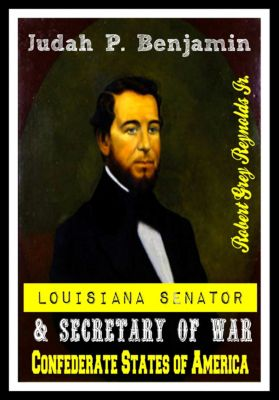 Judah P. Benjamin Louisiana Senator & Secretary of War Confederate States of America, Robert Grey, Jr Reynolds