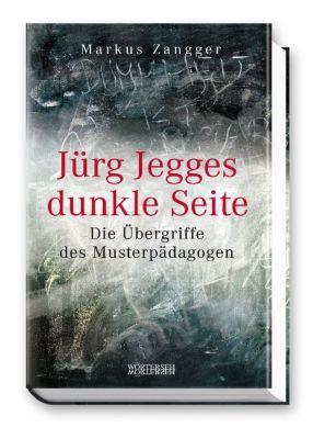 Jürg Jegges dunkle Seite - Die Übergriffe des Musterpädagogen, Markus Zangger