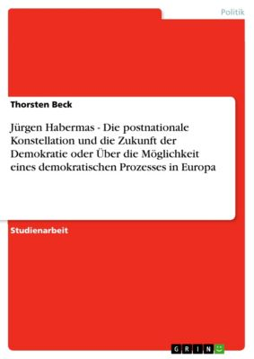 Jürgen Habermas - Die postnationale Konstellation und die Zukunft der Demokratie oder Über die Möglichkeit eines demokratischen Prozesses in Europa, Thorsten Beck