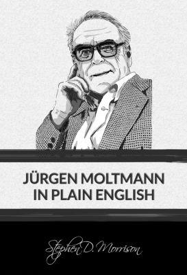 Jürgen Moltmann in Plain English, Stephen D Morrison