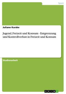 Jugend, Freizeit und Konsum - Entgrenzung und Kontrollverlust in Freizeit und Konsum, Juliane Kurzke