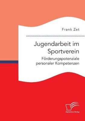 Jugendarbeit im Sportverein. Förderungspotenziale personaler Kompetenzen, Frank Zet