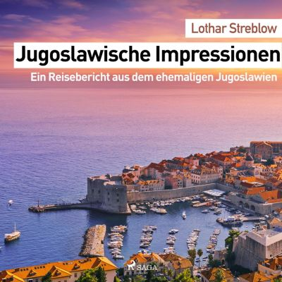 Jugoslawische Impressionen - Ein Reisebericht aus dem ehemaligen Jugoslawien (Ungekürzt), Lothar Streblow
