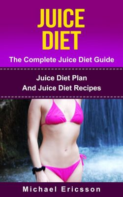 Juice Diet - The Complete Juice Diet Guide: Juice Diet Plan And Juice Diet Recipes, Dr. Michael Ericsson