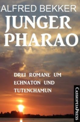 Junger Pharao: Drei Romane um Echnaton und Tutenchamun, Alfred Bekker