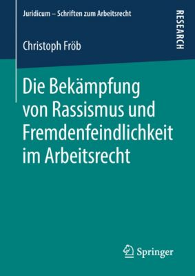 Juridicum - Schriften zum Arbeitsrecht: Die Bekämpfung von Rassismus und Fremdenfeindlichkeit im Arbeitsrecht, Christoph Fröb