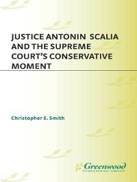Justice Antonin Scalia and the Supreme Court's Conservative Moment, Christopher E. Smith