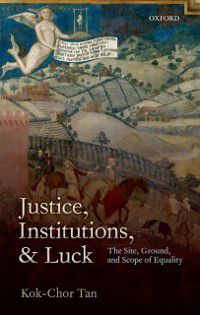 Justice, Institutions, and Luck: The Site, Ground, and Scope of Equality, Kok-Chor Tan
