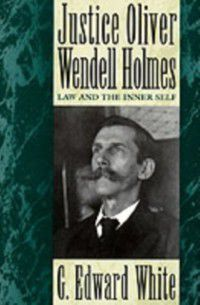 Justice Oliver Wendell Holmes: Law and the Inner Self, G. Edward White