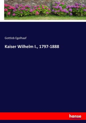 Kaiser Wilhelm I., 1797-1888 - Gottlob Egelhaaf |