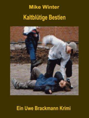 Kaltblütige Bestien. Mike Winter Kriminalserie, Band 11. Spannender Kriminalroman über Verbrechen, Mord, Intrigen und Verrat., Uwe Brackmann