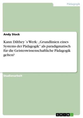 """Kann Dilthey´s Werk: """"Grundlinien eines Systems der Pädagogik"""" als paradigmatisch für die Geisteswissenschaftliche Pädagogik gelten?, Andy Stock"""