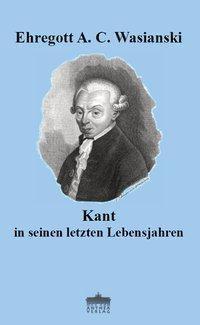 Kant in seinen letzten Lebensjahren - Ehregott A. C. Wasianski  