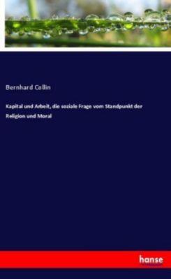 Kapital und Arbeit, die soziale Frage vom Standpunkt der Religion und Moral - Bernhard Collin |