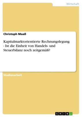 Kapitalmarktorientierte Rechnungslegung - Ist die Einheit von Handels- und Steuerbilanz noch zeitgemäss?, Christoph Maass