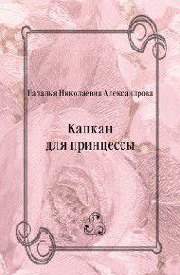 Kapkan dlya princessy (in Russian Language), Aleksandrova  Natal'ya Nikolaevna