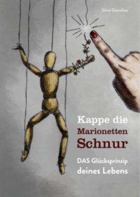 Kappe die Marionettenschnur - DAS Glücksprinzip deines Lebens, Silvia Gunsilius