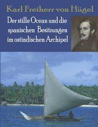 Karl Freiherr von Hügel: Der Stille Ocean und die spanischen, Karl von Hügel