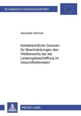Kartellrechtliche Grenzen für Beschränkungen des Wettbewerbs bei der Leistungsbeschaffung im Gesundheitswesen, Alexander Kämmer