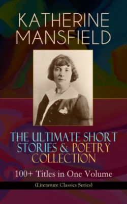 KATHERINE MANSFIELD – The Ultimate Short Stories & Poetry Collection: 100+ Titles in One Volume (Literature Classics Series), Katherine Mansfield