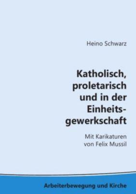 Katholisch, proletarisch und in der Einheitsgewerkschaft - Heino Schwarz pdf epub