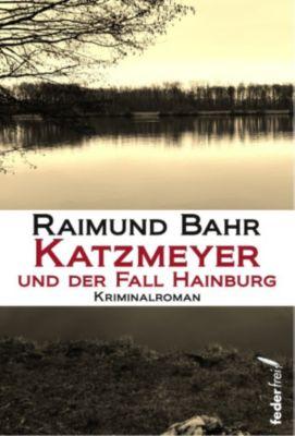 Katzmeyer und der Fall Hainburg: Kriminalroman, Raimund Bahr
