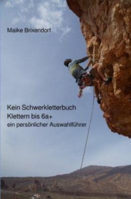 Kein Schwerkletterbuch - Klettern bis 6a+ - Maike Brixendorf |