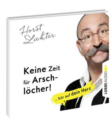 Keine Zeit für Arschlöcher!: ... hör auf dein Herz, 5 Audio-CDs, Horst Lichter
