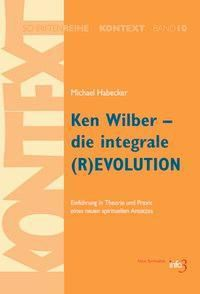 Ken Wilber - die integrale (R)EVOLUTION, Michael Habecker