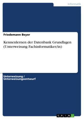 Kennenlernen der Datenbank Grundlagen (Unterweisung Fachinformatiker/in), Friedemann Beyer