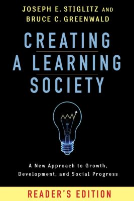 Kenneth J. Arrow Lecture Series: Creating a Learning Society, Bruce Greenwald, Joseph E. Stiglitz