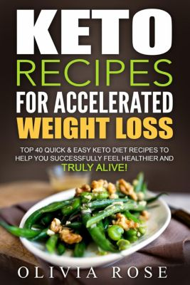Keto: Keto Recipes for Accelerated Weight Loss:  Top 40 Quick & Easy Keto Diet Recipes to Help You Successfully Feel Healthier and Truly Alive!, Olivia Rose